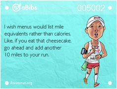 I wish menus would list mile equivalents rather than calories. Like, if you eat that cheesecake, go ahead and add another 10 miles to your run.