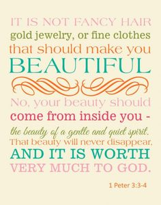 "Your beauty should not be an external one… Instead, it should be the inner disposition of the heart, consisting in the imperishable quality of a gentle and quiet spirit, which God values greatly"" -1 Peter 3:3-4    Read more: http://www.knowing-jesus.com/peter-3-3-4/"