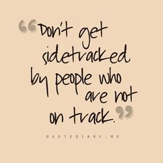 Dont get sidetracked by people who are not on track