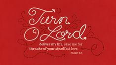 Turn, O Lord, deliver my life; save me for the sake of your steadfast love —Psalm 6:4