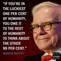 """Truth be told...   Being wealthy is mostly """"Luck"""" and should be humbling enough that you maintain your compassion and your connection to all of humanity."""