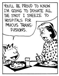 "Calvin and Hobbes QUOTE OF THE DAY (DA): ""You'll be proud to know I'm going to donate all the snot I sneeze to hospitals for mucus transfusions."" -- Calvin/Bill Watterson"
