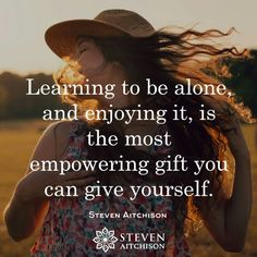 Learning to be alone, and enjoying it, is the most empowering gift you can give yourself.   - Steven Aitchison
