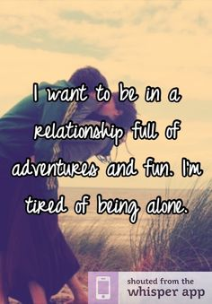 I want to be in a relationship full of adventures and fun. I'm tired of being alone.