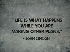 Life is what happens while you are making other plans. John Lennon