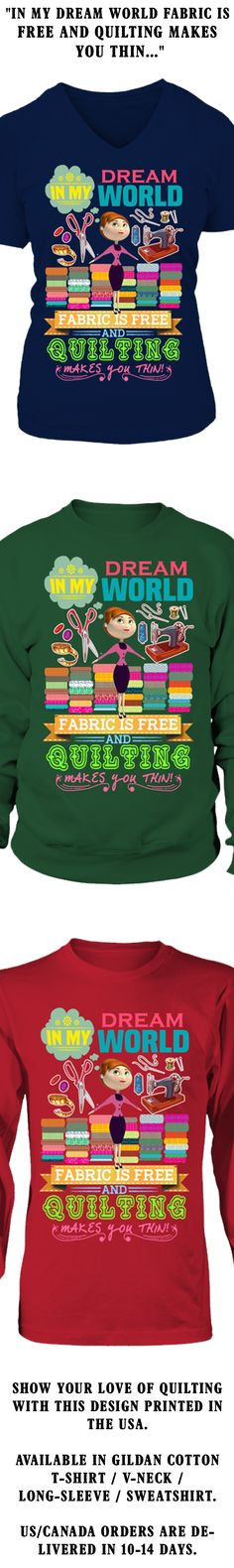 In My Dream World Fabric Is Free And Quilting Makes You Thin...  Show your love of Quilting with this design printed in the USA.  Available in Gildan Cotton T-Shirt / V-Neck / Long-Sleeve / Sweatshirt.   US/Canada orders are delivered in 10-14 days