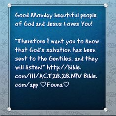 """Good Monday beautiful people of God and Jesus Loves You!   """"Therefore I want you to know that God's salvation has been sent to the Gentiles, and they will listen!"""" http://bible.com/111/ACT28.28.NIV Bible.com/app ♡Founa♡"""