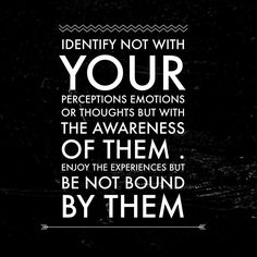 """""""Identify not with your perceptions, emotions, or thoughts but with the awareness of them. Enjoy the experiences but be not bound by them."""" Deepak Chopra"""
