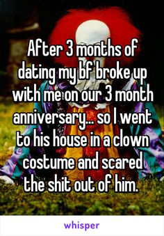 After 3 months of dating my bf broke up with me on our 3 month anniversary... so I went to his house in a clown costume and scared the shit out of him.