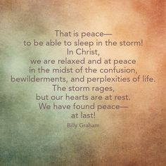 That is peace--to be able to sleep in the storm? In Christ, we are relaxed & at peace in the midst of the confusion, bewilderments, & perplexities of life. The storm rages, but our hearts are at rest. We have found peace--at last! Billy Graham Family, Billy Graham Quotes, Bible Verses Quotes, Faith Quotes, Me Quotes, Scriptures, Christian Life, Christian Quotes, Peace At Last