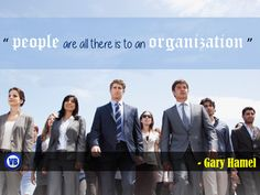 """""""people are all there is to an organization """" - Gary Hamel"""