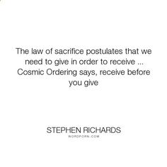 Cosmic Ordering Secrets - Cosmic Ordering Secrets - Stephen Richards - The law of sacrifice postulates that we need to give in order to receive ... Cosmic.... happiness, success, fearless, spiritual, spirituality, money, self-help, goals, opportunity, self-realization, focus, positivity, law-of-attraction, life-changing, self-motivation, mind-power, mind-body-spirit, goal-setting, positive-thoughts, new-thought, stephen-richards, new-age, wealth-creation, opportunities, manifestation, ...