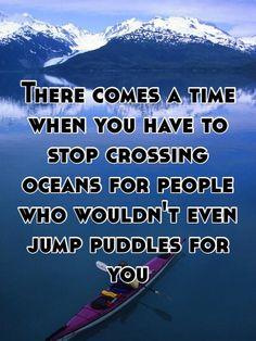 Arriva il momento in cui bisogna smettere di attraversare gli oceani per qualcuno che non saltare be  nemmeno una pozzanghera per te...  http://goo.gl/81FpU