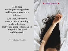 Go to sleep and let your energy clear, and let your momentum subside. And then, when you wake up in the morning, make a decision that you're going to focus upon things that feel good, and then do it. Positive Life, Positive Thoughts, Quotes To Live By, Me Quotes, You Wake Up, A Course In Miracles, Abraham Hicks Quotes, Good Thoughts, Life Inspiration