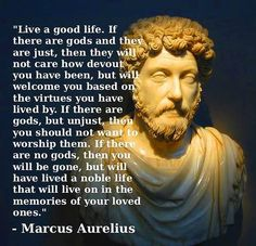 Strange suggestion by an ancient Roman emperor and philosopher, Marcus Aurelius, IInd century CE: forget about what a potential god would think; concentrate on being a good person! Most of today's Christians have forgotten this one...