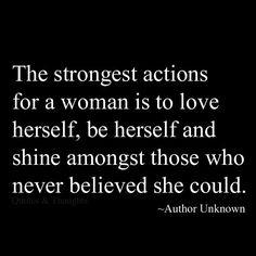 The strongest actions for a woman are to love herself, be herself, and shine amongst those who never believed she could.