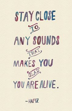 Stay close to any sounds that makes you glad you are alive.
