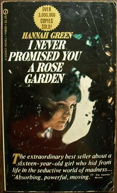 I Never Promised You A Rose Garden  Author: Hannah Green  Seldom has the STRANGE AND SEDUCTIVE WORLD OF INSANITY been charted more explicitly, or more beautifully, than in this novel--this shining story of a young girl's three years in a mental hospital and her journey back from madness to reality.