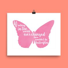 """This 8x10 Butterfly Print that says """" If nothing in the world ever changed there wouldn't be butterflies"""" Is perfect to send that young girl going through those difficult life changes.   Product Description Specifics: – Museum-quality posters made on thick, durable, matte paper. – A statement in any room. These puppies are printed on archival, acid-free paper. – Printed in America, sweatshop free"""