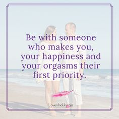 Be with someone who makes you, your happiness and your orgasm their first priority.