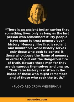 There is an ancient Indian saying that something lives only as long as the last person who remembers it. My people have come to trust memory over history. Memory, like fire, is radiant and immutable while history serves only those who seek to control it, those who douse the flame of memory in order to put out the dangerous fire of truth. Beware these men for they are dangerous themselves and unwise. Their false history is written in the blood of those who might remember and of those who…
