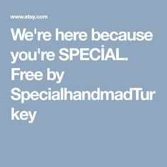 We're here because you're SPECİAL. Free by SpecialhandmadTurkey