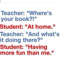 Good comeback, probably will use this with my maths teacher, I always forget my book
