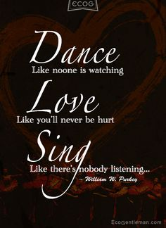 ♫♪ Dance ♪♫ like there's nobody watching Love like you will never be hurt Sing like there is nobody listening Dance quotes by  William Watson Purkey #Quotes