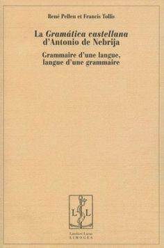 "La ""Gramática castellana"" d'Antonio de Nebrija : grammaire d'une langue, langue d'une grammaire / René Pellen et Francis Tollis - Limoges : Lambert-Lucas, cop. 2001 - 2 Vol."
