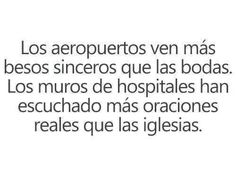 Airports have seen more sincere kisses than weddings. The walls of hospitals have heard more real prayers than churches.