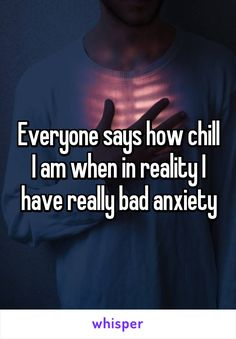 Everyone says how chill I am when in reality I have really bad anxiety