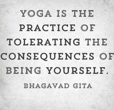 Yoga is the practice of tolerating the consequences of being yourself. :)
