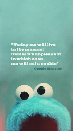 """Today we will live in the moment, unless it's unpleasant, in which case we will eat a cookie."" -Cookie Monster"