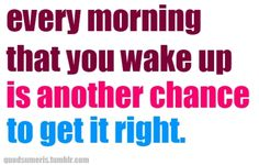 """""""every morning that you wake up is another chance to get it right."""""""