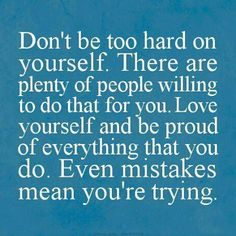 Don't be too hard on yourself. There are plenty of people willing to do that for you. Love yourself and be proud of everything that you do. Even mistakes mean you're trying.