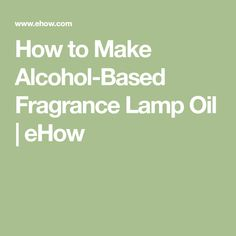 How to Make Alcohol-Based Fragrance Lamp Oil | eHow