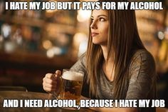 I hate my job, but it pays for my alcohol. and I need alcohol, because I hate my job. Work Memes, Work Quotes, Satire, Hate Job, Hating Your Job, Funny Quotes, Funny Memes, Memes Humor, Hilarious