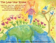 Leap Year Rhyme, also known as: THE JUMP ROPE RHYME Leap Year, Leap Year When will you be? Every four years Then you'll see. You want more? We do too! How many more can you Leap to? This can be used for one of those hand-clapping games too