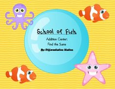 School of Fish!  Ocean Addition Math Center: Find the Sums This is an ocean / fish themed center or game.  Students will use manipulatives to solve addition problems. Record the addition problem in equation form.Students will choose an ocean addition mat and some fish manipulatives.
