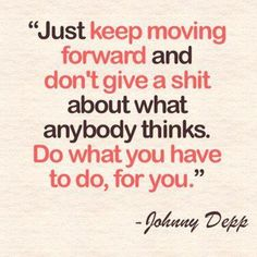 """Just keep moving forward and don't give a shit about what anybody thinks.  Do what you have to do, for you."" - Johnny Depp  I'll add that the sooner you stop caring about what other people think, the sooner your stress level will drop dramatically."