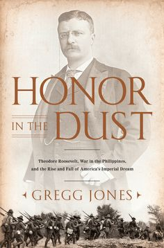 Honor in the Dust: Theodore Roosevelt, war in the Philippines, and the rise and fall of America's imperial dream - Gregg Jones - Ground Floor - 959.9031 R781J 2012