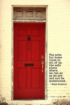 the ache for home.......and not be questioned.  Maya Angelou