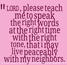 LORD, please teach me to speak the right words at the right time with the right tone, that i may live peaceably with my neighbors. #god #quotes