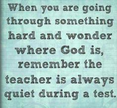 When you are going through something hard and wonder where God is, remember the teacher is always quiet during a test.