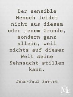 Der sensible Mensch leidet nicht aus diesem oder jenem Grunde, sondern ganz allein, weil nichts auf dieser Welt seine Sehnsucht stillen kann. -Jean-Paul Sartre