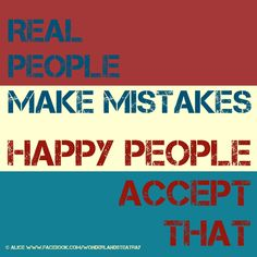 Real people make mistakes. Happy people accept that.