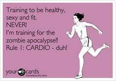 Training to be healthy, sexy and fit. NEVER! I'm training for the zombie apocalypse!! Rule 1: CARDIO - duh!