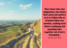 More than rules and obligations, the choice that Jesus sets before us is to follow him as friends follow one another, seeking each other's company and spending time together out of pure friendship.  CV#290 Before Us, Choices, Friendship, Country Roads, Pure Products