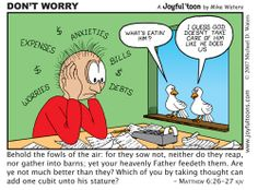 Look at the birds of the sky: They don't sow or reap or gather into barns, yet your heavenly Father feeds them. Aren't you worth more than they? Can any of you add a single cubit to his height by worrying? Matthew 6:26-27