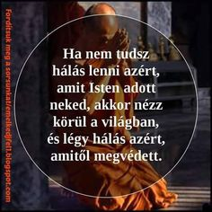 Ha nem tudsz hálás lenni azért, amit Isten adott neked, akkor nézz körül a világban és légy hálás azért, amitől megvédett. Positive Thoughts, Positive Vibes, Positive Quotes, Motivational Quotes, Inspirational Quotes, Best Quotes, Life Quotes, Words Of Comfort, Spiritual Messages